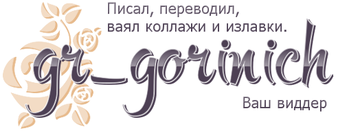 gr_gorinich - Писал, переводил, ваял коллажи и излавки. Ваш виддер