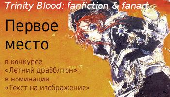 Первое место на конкурсе 'Летний драбблтон' в номинации 'Текст на изображение' в сообществе Trinity Blood:fanfiction&fanart